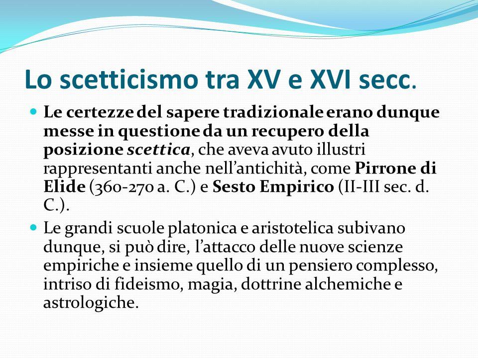 Lo scetticismo tra XV e XVI secc. Le certezze del sapere tradizionale erano dunque messe in questione da un recupero della posizione scettica, che ave