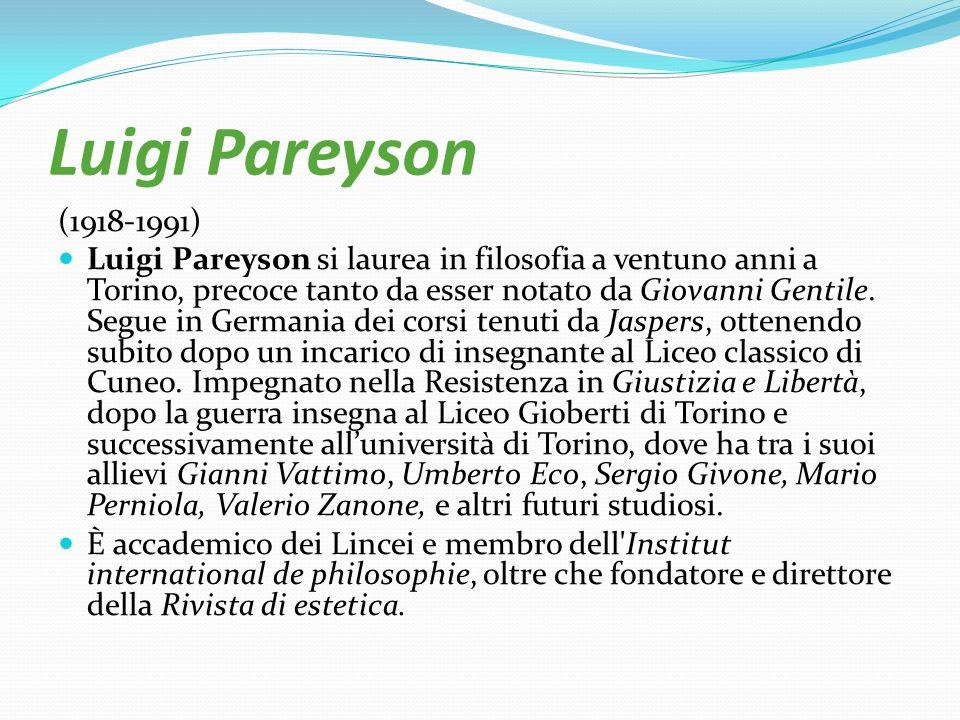 Luigi Pareyson (1918-1991) Luigi Pareyson si laurea in filosofia a ventuno anni a Torino, precoce tanto da esser notato da Giovanni Gentile. Segue in