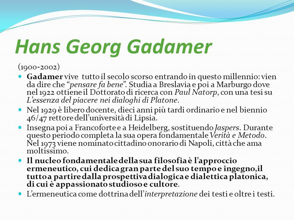 Hans Georg Gadamer (1900-2002) Gadamer vive tutto il secolo scorso entrando in questo millennio: vien da dire che pensare fa bene. Studia a Breslavia