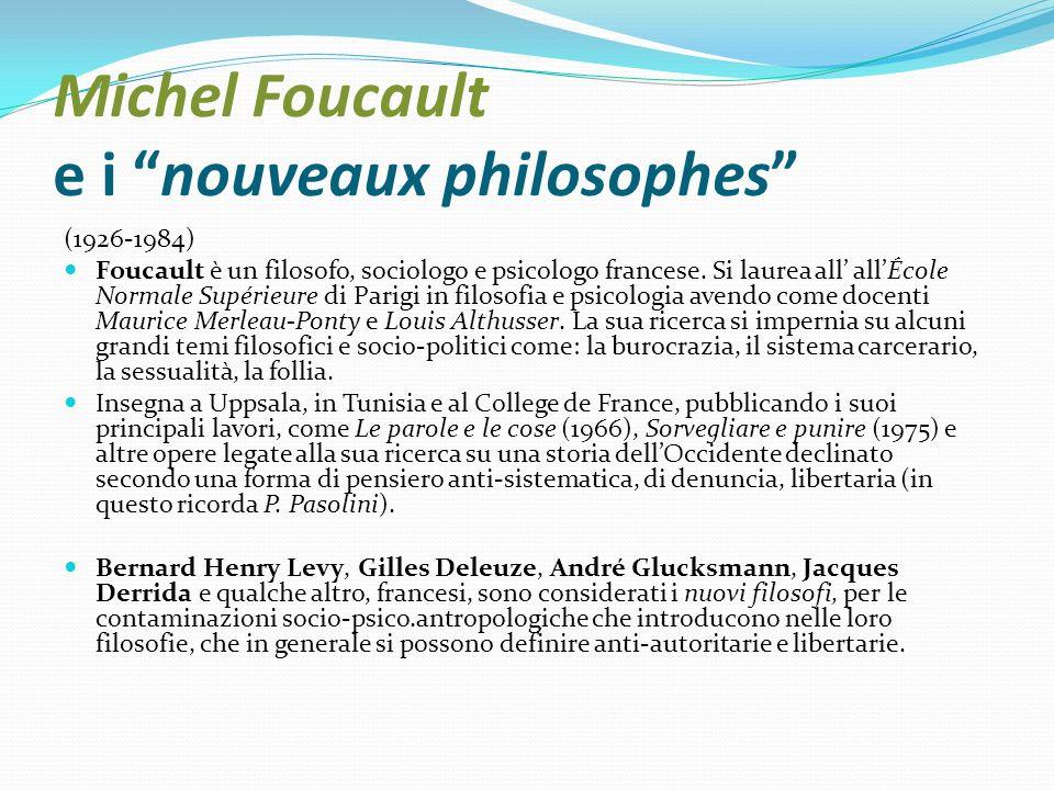 Michel Foucault e i nouveaux philosophes (1926-1984) Foucault è un filosofo, sociologo e psicologo francese. Si laurea all allÉcole Normale Supérieure