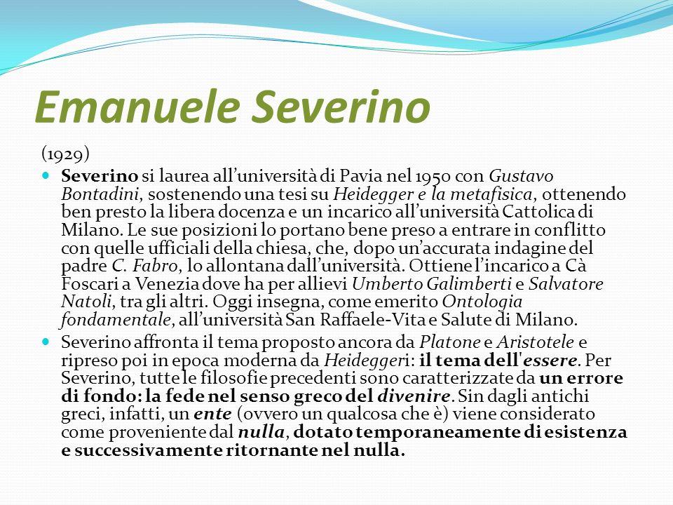 Emanuele Severino (1929) Severino si laurea alluniversità di Pavia nel 1950 con Gustavo Bontadini, sostenendo una tesi su Heidegger e la metafisica, o