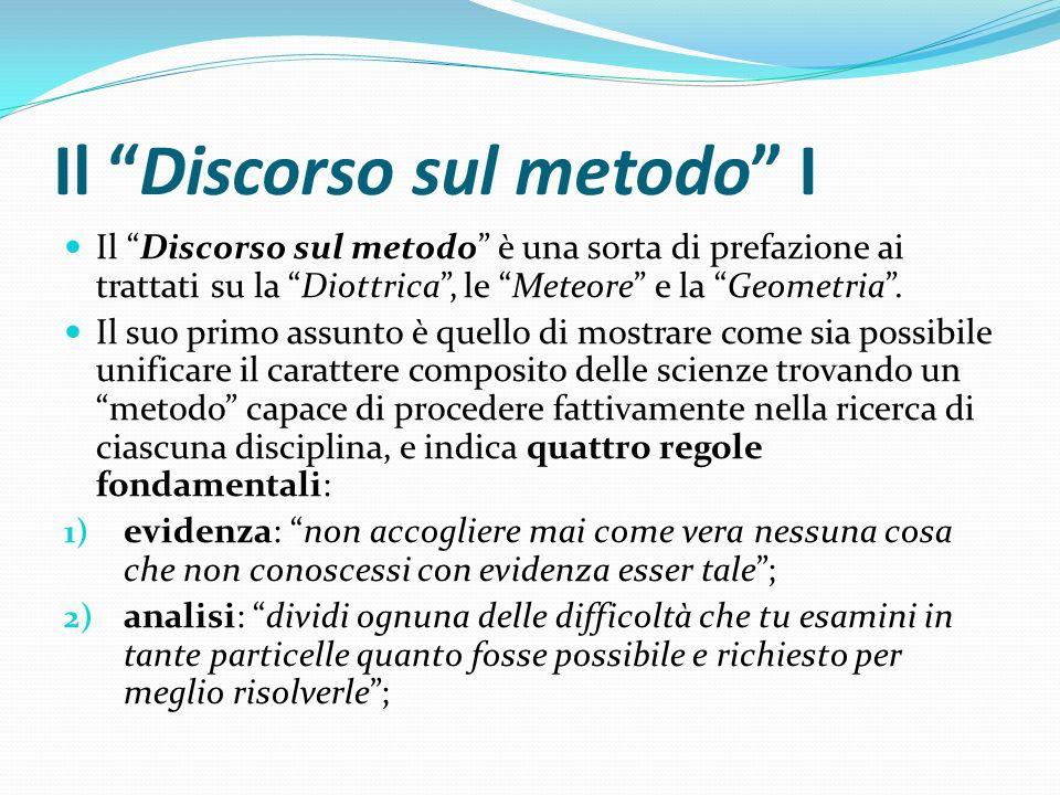 Il Discorso sul metodo I Il Discorso sul metodo è una sorta di prefazione ai trattati su la Diottrica, le Meteore e la Geometria. Il suo primo assunto
