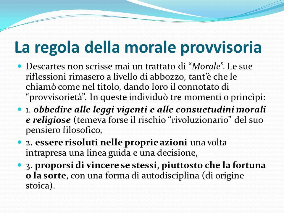 La regola della morale provvisoria Descartes non scrisse mai un trattato di Morale. Le sue riflessioni rimasero a livello di abbozzo, tantè che le chi