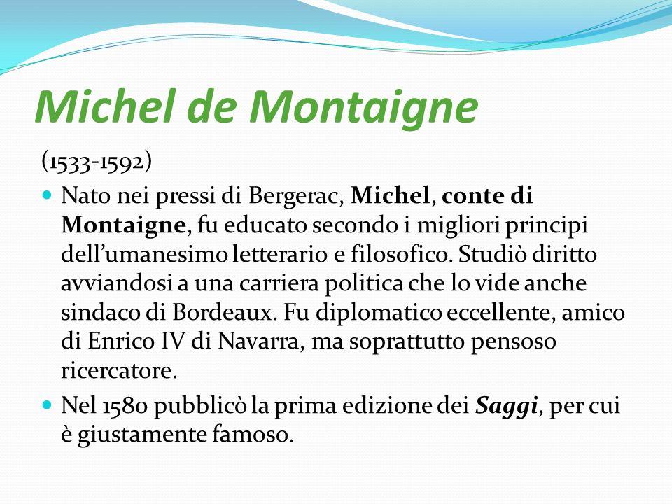 Michel de Montaigne (1533-1592) Nato nei pressi di Bergerac, Michel, conte di Montaigne, fu educato secondo i migliori principi dellumanesimo letterar
