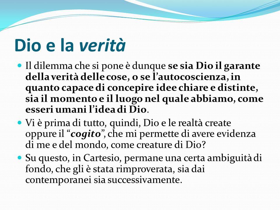 Dio e la verità Il dilemma che si pone è dunque se sia Dio il garante della verità delle cose, o se lautocoscienza, in quanto capace di concepire idee