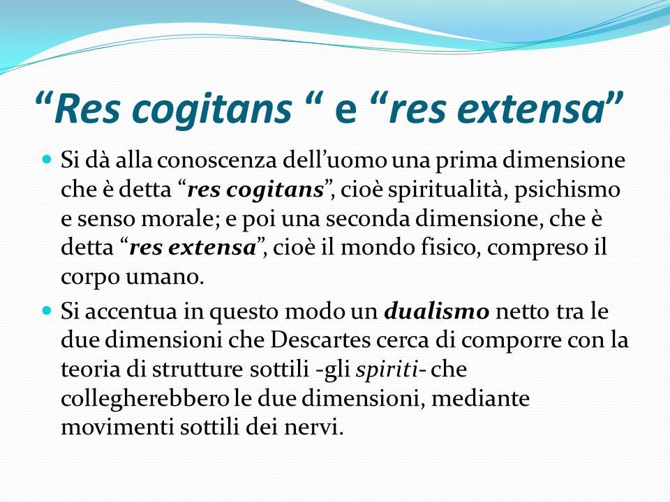 Res cogitans e res extensa Si dà alla conoscenza delluomo una prima dimensione che è detta res cogitans, cioè spiritualità, psichismo e senso morale;