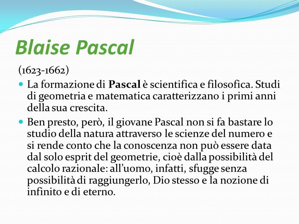 Blaise Pascal (1623-1662) La formazione di Pascal è scientifica e filosofica. Studi di geometria e matematica caratterizzano i primi anni della sua cr