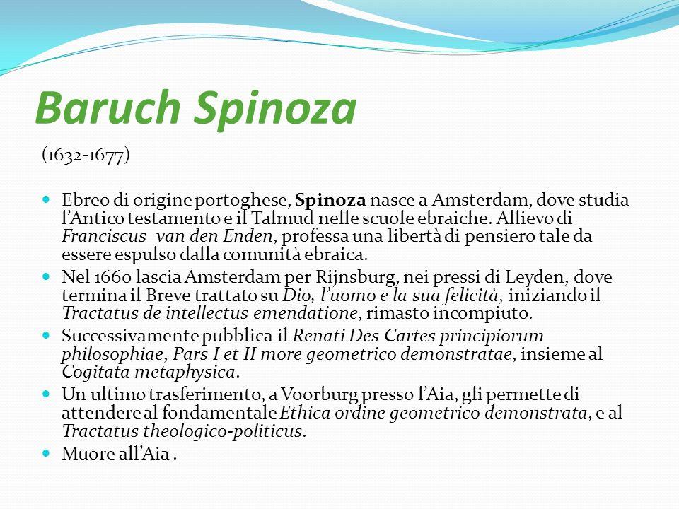 Baruch Spinoza (1632-1677) Ebreo di origine portoghese, Spinoza nasce a Amsterdam, dove studia lAntico testamento e il Talmud nelle scuole ebraiche. A
