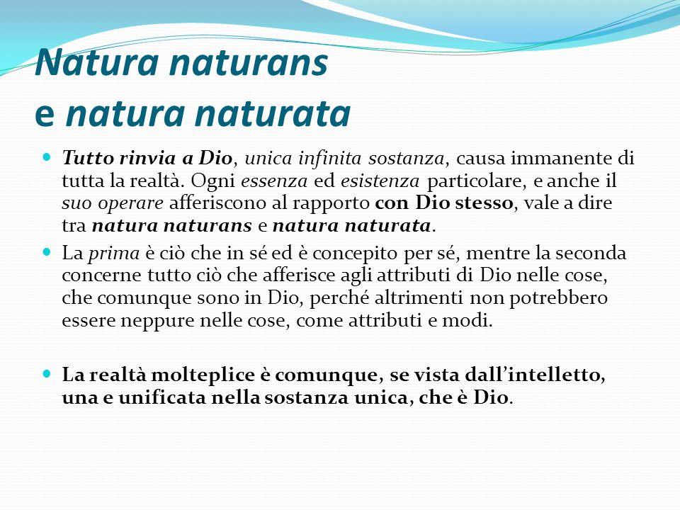 Natura naturans e natura naturata Tutto rinvia a Dio, unica infinita sostanza, causa immanente di tutta la realtà. Ogni essenza ed esistenza particola