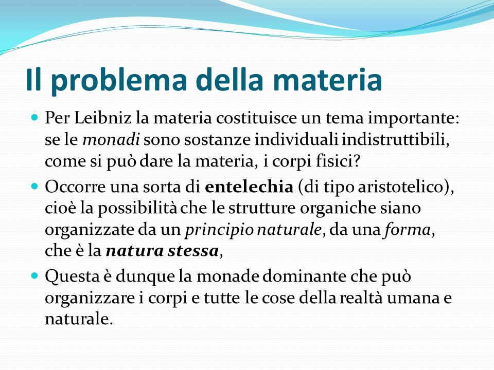 Il problema della materia Per Leibniz la materia costituisce un tema importante: se le monadi sono sostanze individuali indistruttibili, come si può d