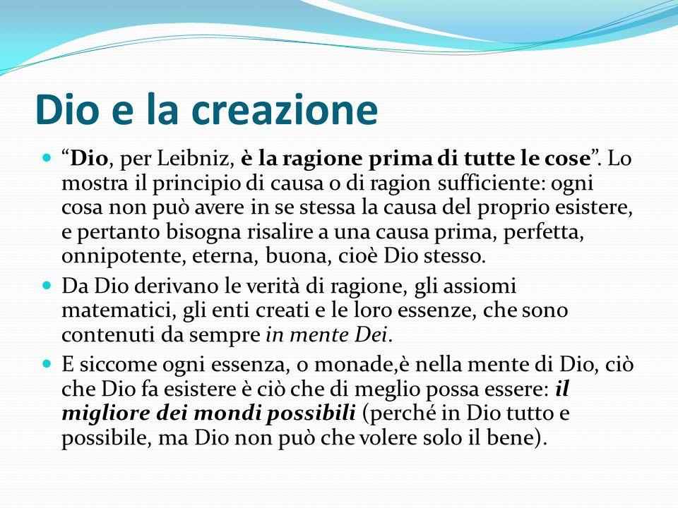 Dio e la creazione Dio, per Leibniz, è la ragione prima di tutte le cose. Lo mostra il principio di causa o di ragion sufficiente: ogni cosa non può a