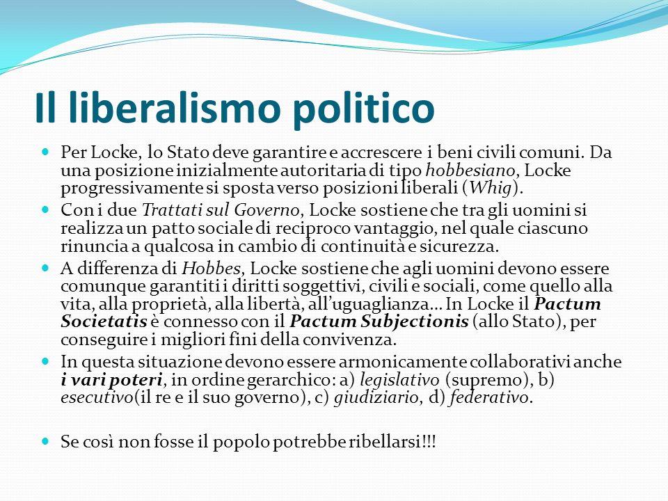 Il liberalismo politico Per Locke, lo Stato deve garantire e accrescere i beni civili comuni. Da una posizione inizialmente autoritaria di tipo hobbes