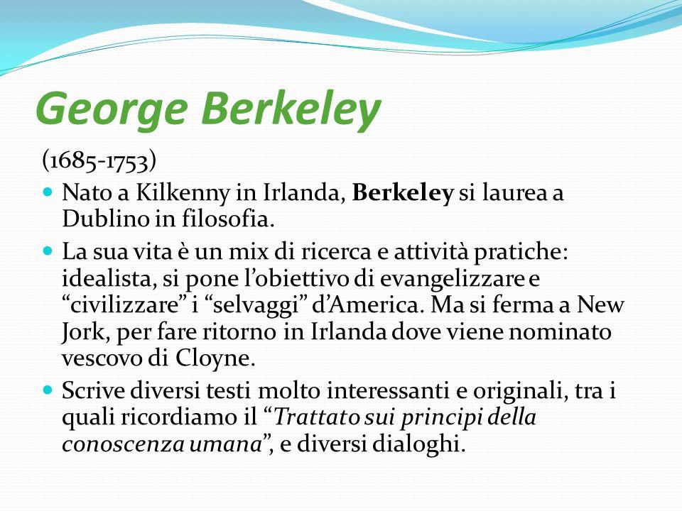 George Berkeley (1685-1753) Nato a Kilkenny in Irlanda, Berkeley si laurea a Dublino in filosofia. La sua vita è un mix di ricerca e attività pratiche