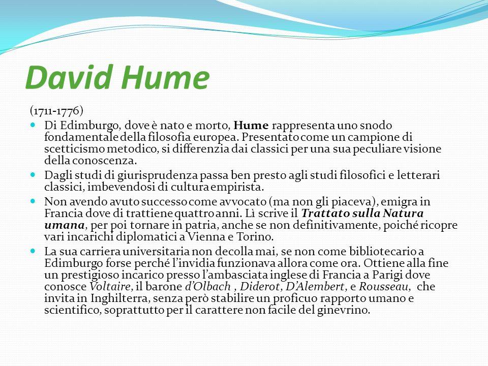 David Hume (1711-1776) Di Edimburgo, dove è nato e morto, Hume rappresenta uno snodo fondamentale della filosofia europea. Presentato come un campione