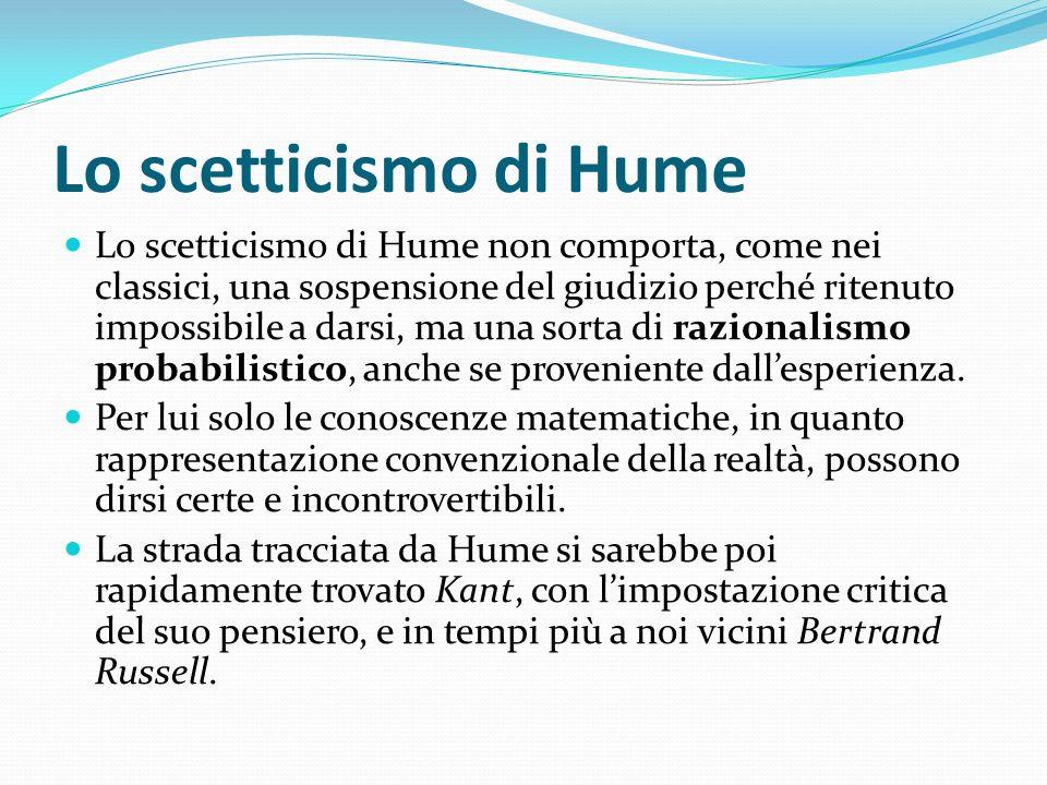 Lo scetticismo di Hume Lo scetticismo di Hume non comporta, come nei classici, una sospensione del giudizio perché ritenuto impossibile a darsi, ma un
