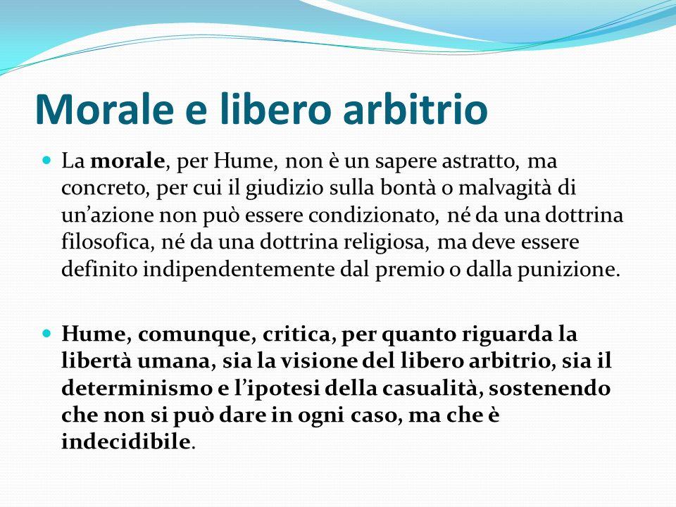 Morale e libero arbitrio La morale, per Hume, non è un sapere astratto, ma concreto, per cui il giudizio sulla bontà o malvagità di unazione non può e