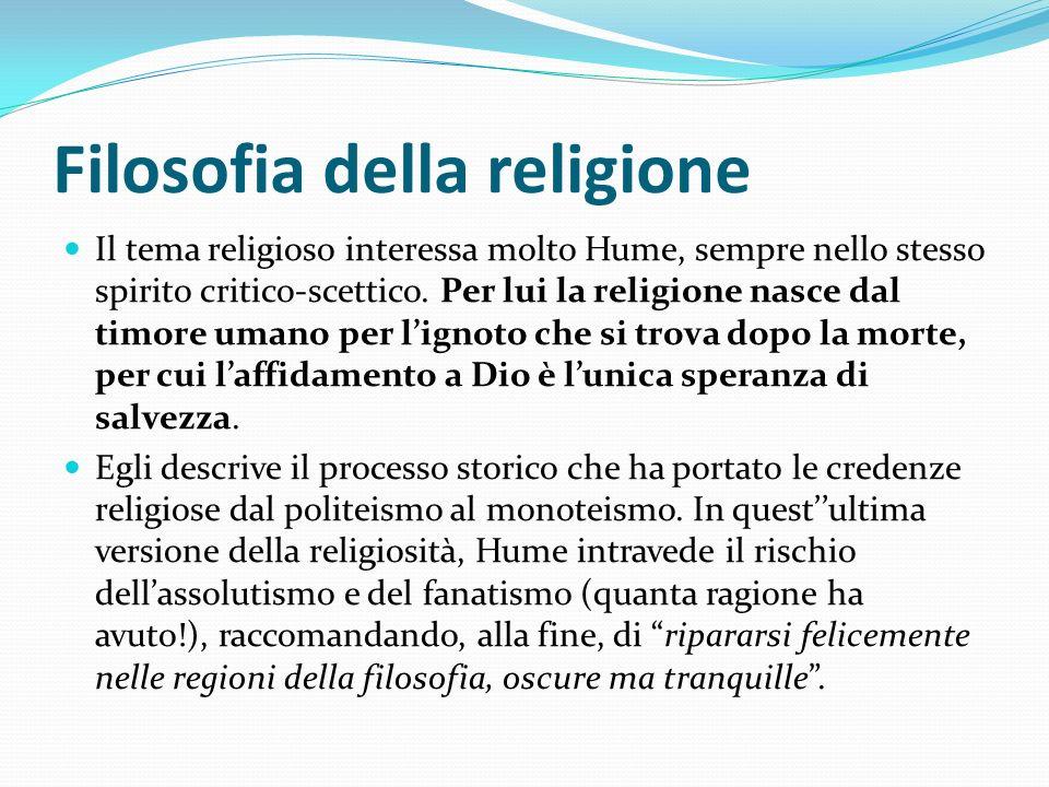Filosofia della religione Il tema religioso interessa molto Hume, sempre nello stesso spirito critico-scettico. Per lui la religione nasce dal timore