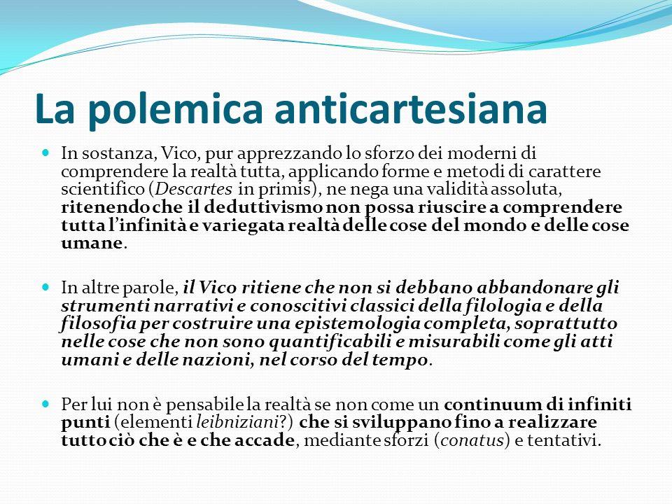 La polemica anticartesiana In sostanza, Vico, pur apprezzando lo sforzo dei moderni di comprendere la realtà tutta, applicando forme e metodi di carat