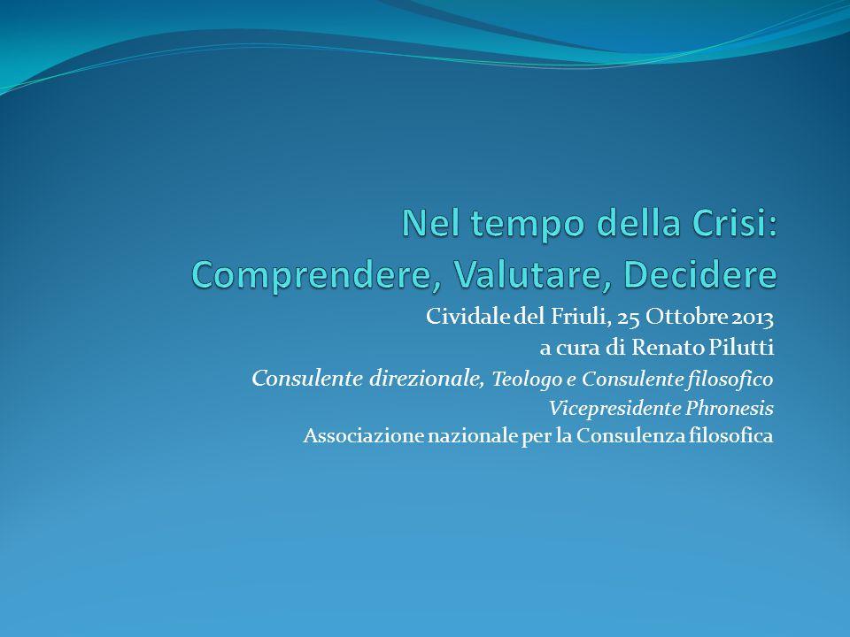Cividale del Friuli, 25 Ottobre 2013 a cura di Renato Pilutti Consulente direzionale, Teologo e Consulente filosofico Vicepresidente Phronesis Associa