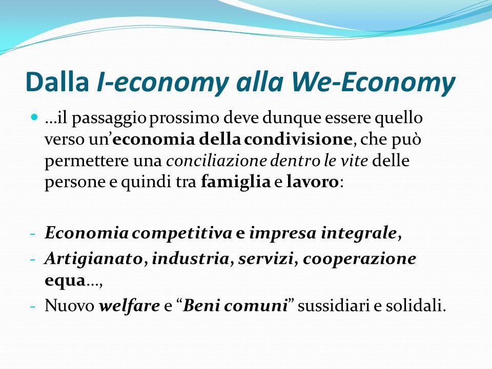 Dalla I-economy alla We-Economy …il passaggio prossimo deve dunque essere quello verso uneconomia della condivisione, che può permettere una conciliaz