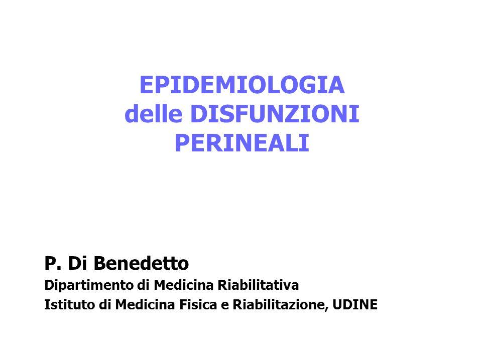 EPIDEMIOLOGIA delle DISFUNZIONI PERINEALI P. Di Benedetto Dipartimento di Medicina Riabilitativa Istituto di Medicina Fisica e Riabilitazione, UDINE