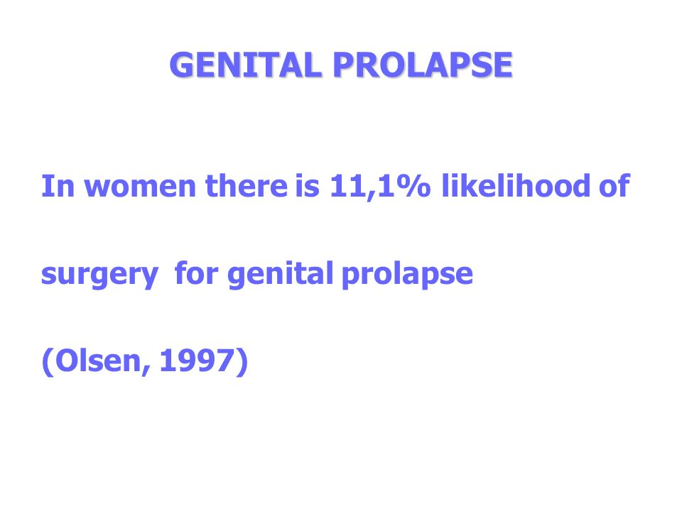 GENITAL PROLAPSE In women there is 11,1% likelihood of surgery for genital prolapse (Olsen, 1997)