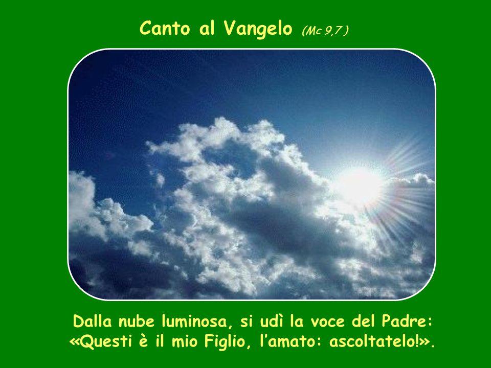 Canto al Vangelo (Mc 9,7 ) Dalla nube luminosa, si udì la voce del Padre: «Questi è il mio Figlio, lamato: ascoltatelo!».