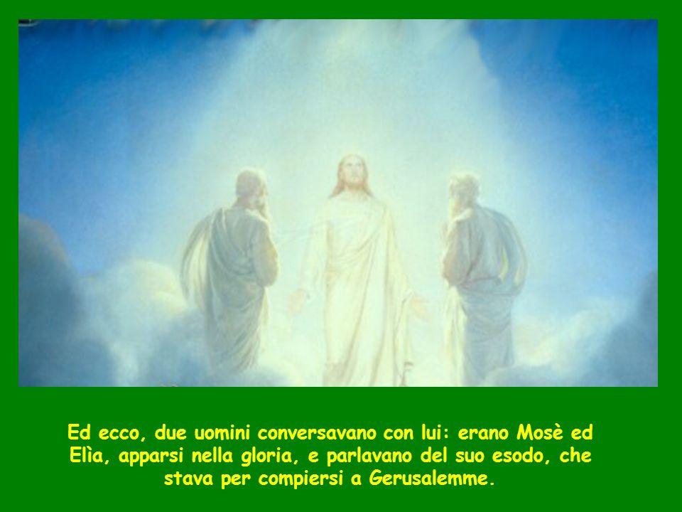 Ed ecco, due uomini conversavano con lui: erano Mosè ed Elìa, apparsi nella gloria, e parlavano del suo esodo, che stava per compiersi a Gerusalemme.