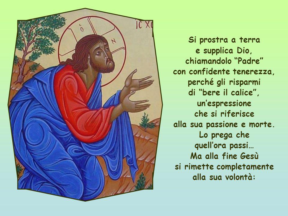 Si prostra a terra e supplica Dio, chiamandolo Padre con confidente tenerezza, perché gli risparmi di bere il calice, unespressione che si riferisce alla sua passione e morte.