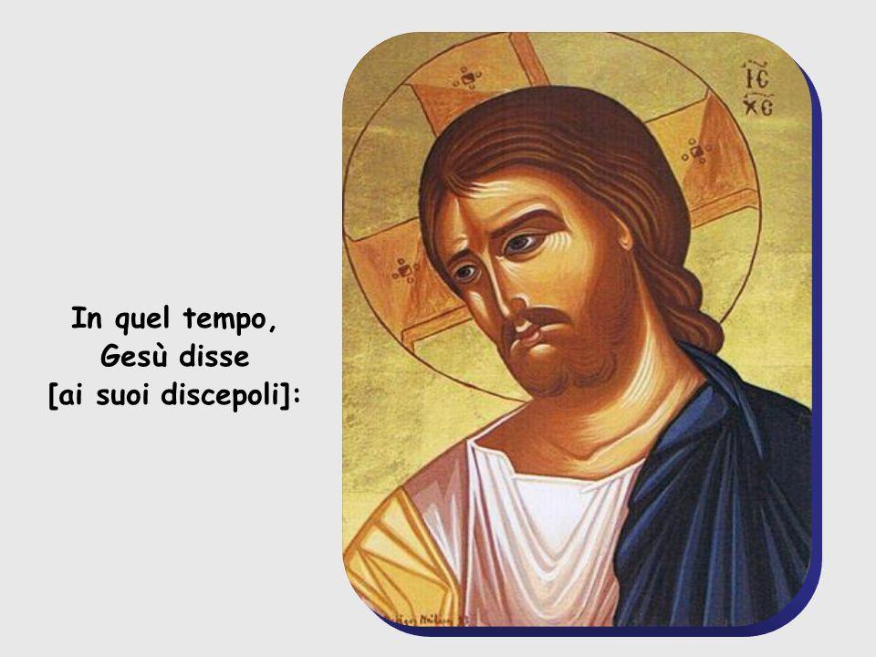 In quel tempo, Gesù disse [ai suoi discepoli]: