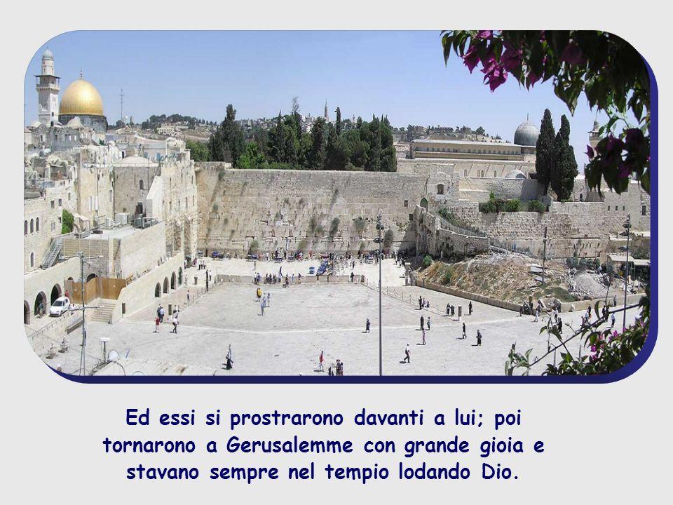 Ed essi si prostrarono davanti a lui; poi tornarono a Gerusalemme con grande gioia e stavano sempre nel tempio lodando Dio.