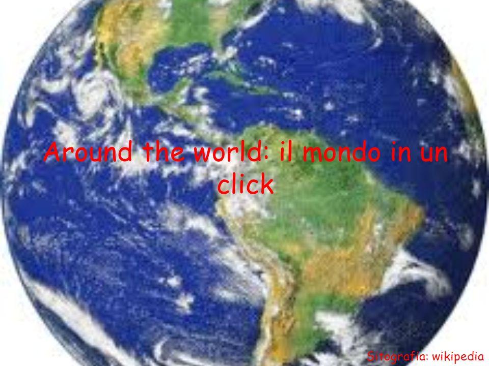 Around the world: il mondo in un click Sitografia: wikipedia
