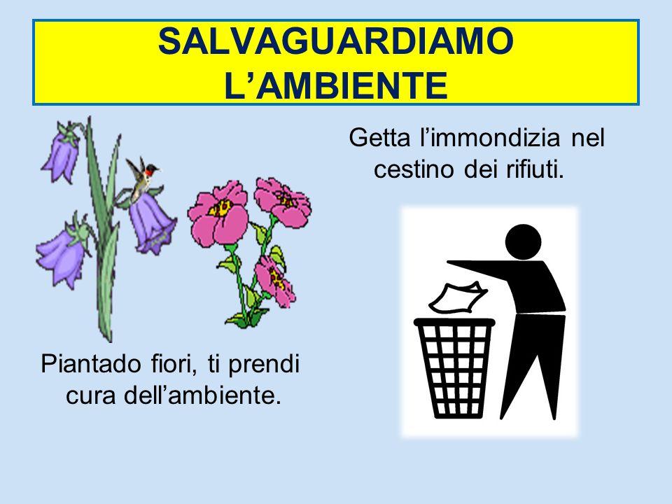 SALVAGUARDIAMO LAMBIENTE Piantado fiori, ti prendi cura dellambiente. Getta limmondizia nel cestino dei rifiuti.