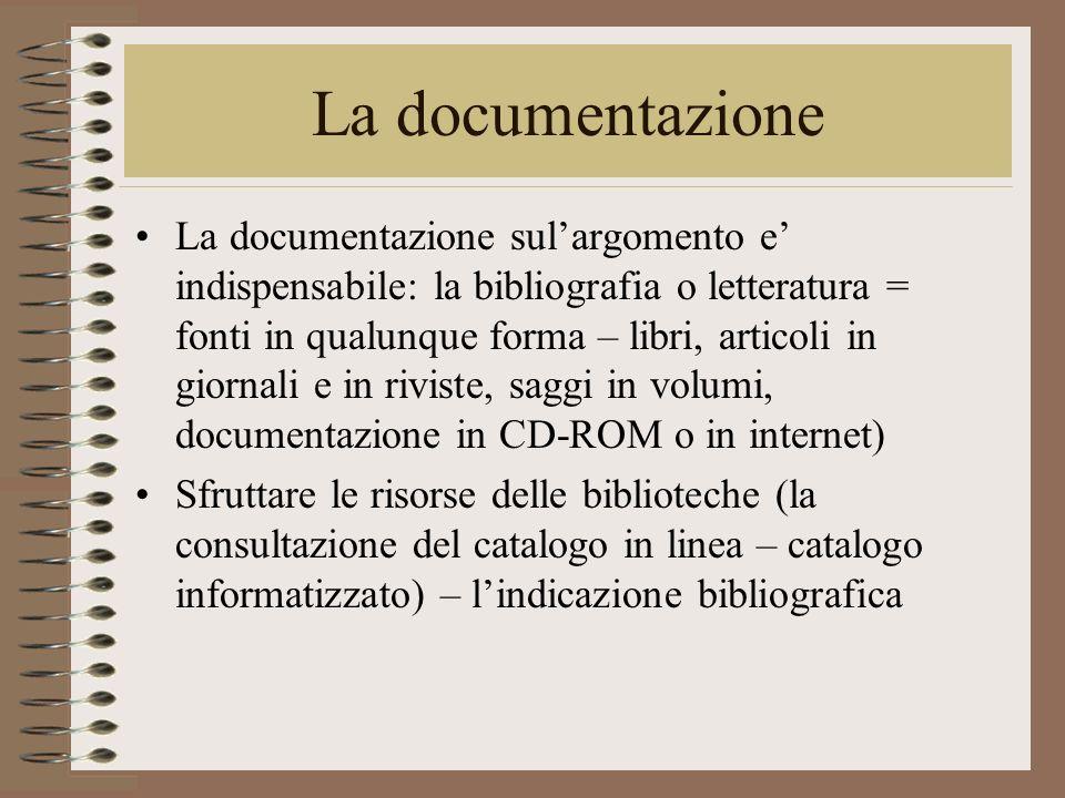 La documentazione La documentazione sulargomento e indispensabile: la bibliografia o letteratura = fonti in qualunque forma – libri, articoli in giorn