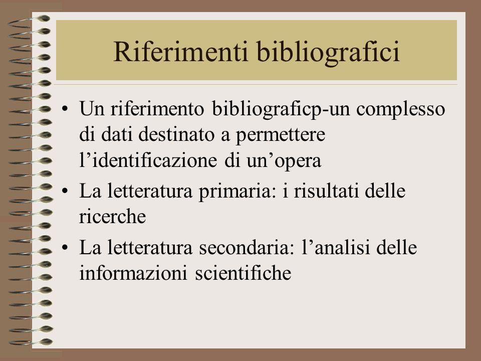 Riferimenti bibliografici Un riferimento bibliograficp-un complesso di dati destinato a permettere lidentificazione di unopera La letteratura primaria