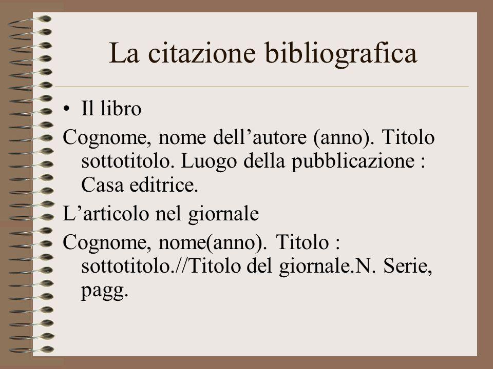 La citazione bibliografica Il libro Cognome, nome dellautore (anno). Titolo sottotitolo. Luogo della pubblicazione : Casa editrice. Larticolo nel gior