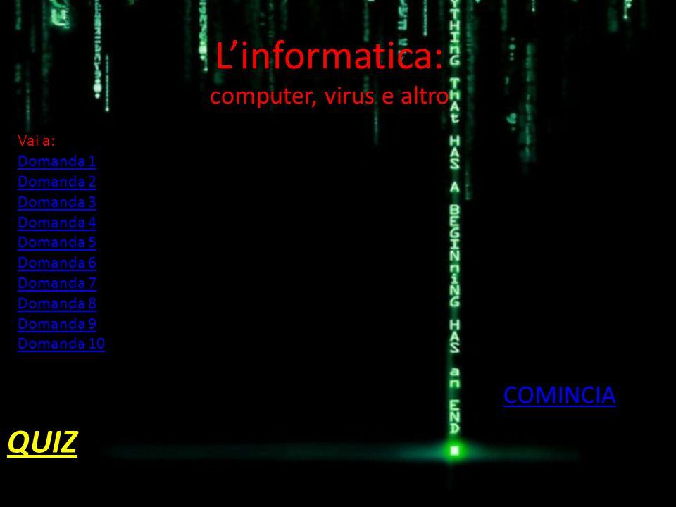 Linformatica: computer, virus e altro QUIZ COMINCIA Vai a: Domanda 1 Domanda 2 Domanda 3 Domanda 4 Domanda 5 Domanda 6 Domanda 7 Domanda 8 Domanda 9 D