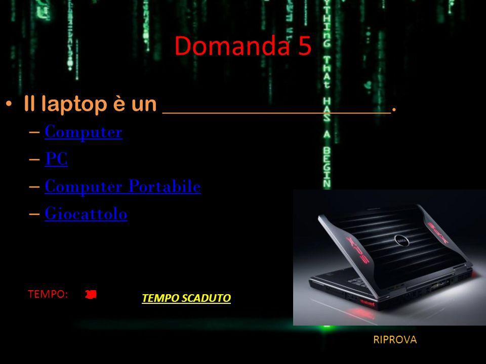 Domanda 5 Il laptop è un _____________________. – Computer Computer – PC PC – Computer Portabile Computer Portabile – Giocattolo Giocattolo TEMPO:2019