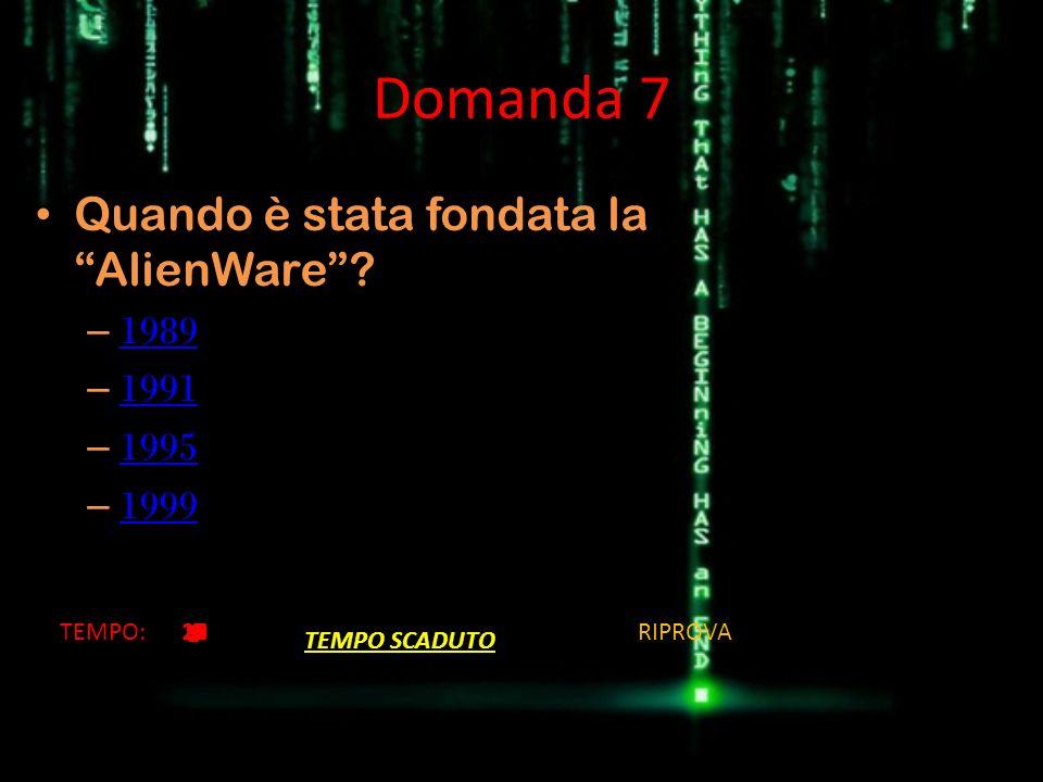Domanda 7 Quando è stata fondata la AlienWare? – 1989 1989 – 1991 1991 – 1995 1995 – 1999 1999 TEMPO:201918171615141312111098 7654321 TEMPO SCADUTO RI