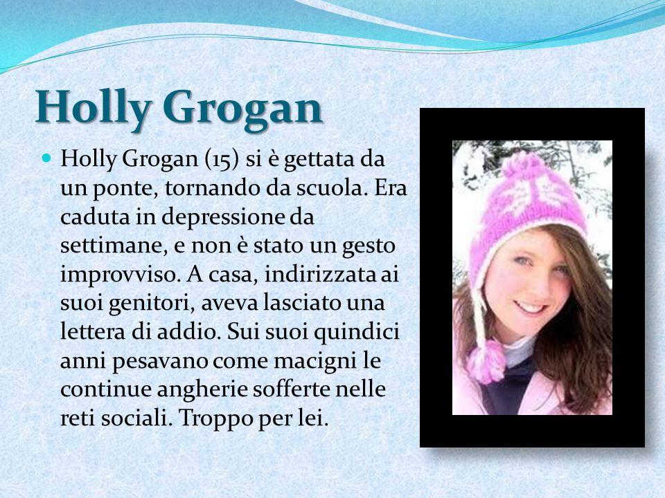 Holly Grogan Holly Grogan (15) si è gettata da un ponte, tornando da scuola. Era caduta in depressione da settimane, e non è stato un gesto improvviso