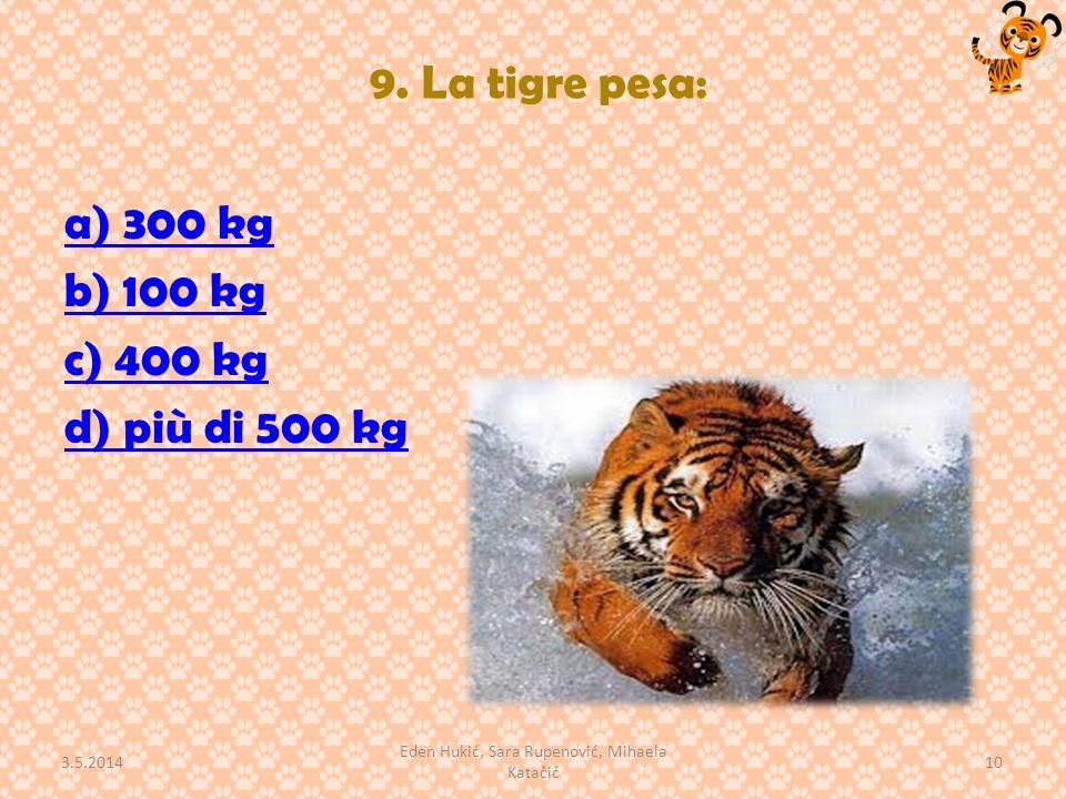 9. La tigre pesa: a) 300 kg b) 100 kg c) 400 kg d) più di 500 kg 3.5.2014 10 Eden Hukić, Sara Rupenović, Mihaela Katačić