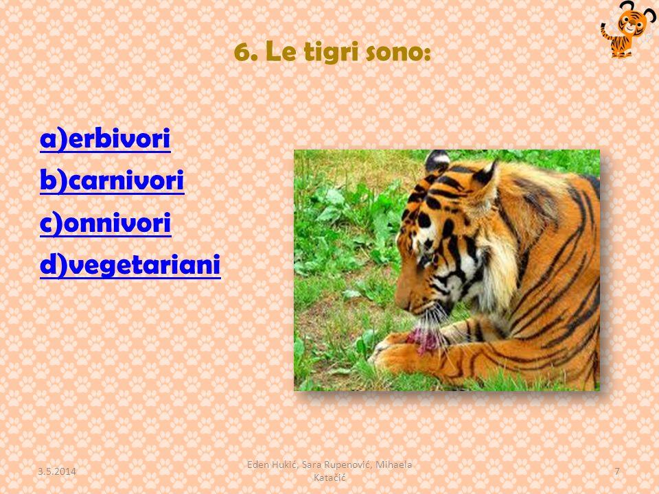 6. Le tigri sono: a)erbivori b)carnivori c)onnivori d)vegetariani 3.5.2014 7 Eden Hukić, Sara Rupenović, Mihaela Katačić