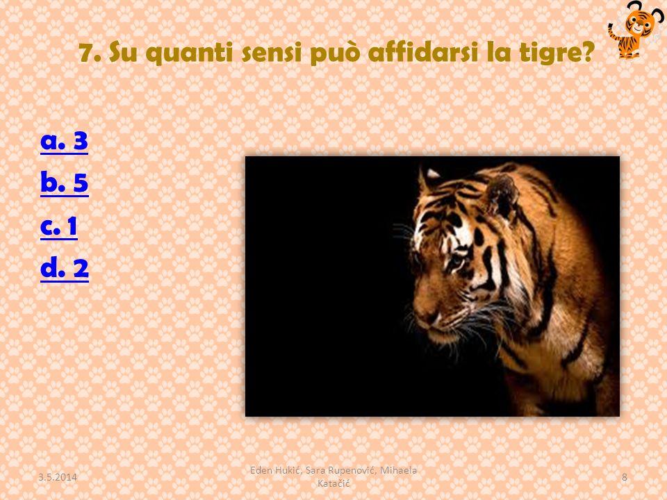 7. Su quanti sensi può affidarsi la tigre? a. 3 b. 5 c. 1 d. 2 3.5.2014 8 Eden Hukić, Sara Rupenović, Mihaela Katačić