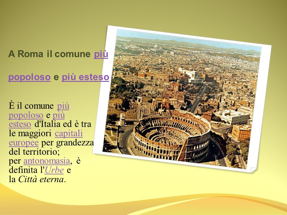 A Roma il comune più popoloso e più esteso più popolosopiù esteso È il comune più popoloso e più esteso d'Italia ed è tra le maggiori capitali europee