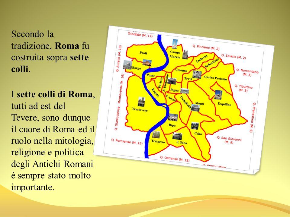 Secondo la tradizione, Roma fu costruita sopra sette colli. I sette colli di Roma, tutti ad est del Tevere, sono dunque il cuore di Roma ed il ruolo n