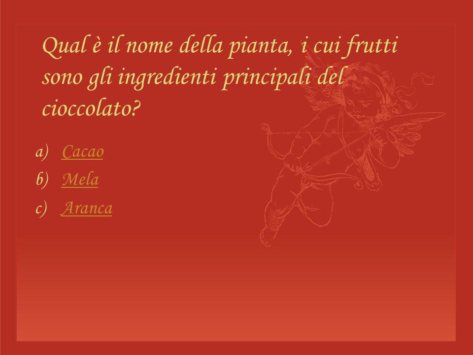 Qual è il nome della pianta, i cui frutti sono gli ingredienti principali del cioccolato? a) Cacao Cacao b) Mela Mela c) Aranca Aranca