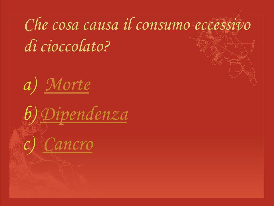 Che cosa causa il consumo eccessivo di cioccolato? a) MorteMorte b) DipendenzaDipendenza c) CancroCancro