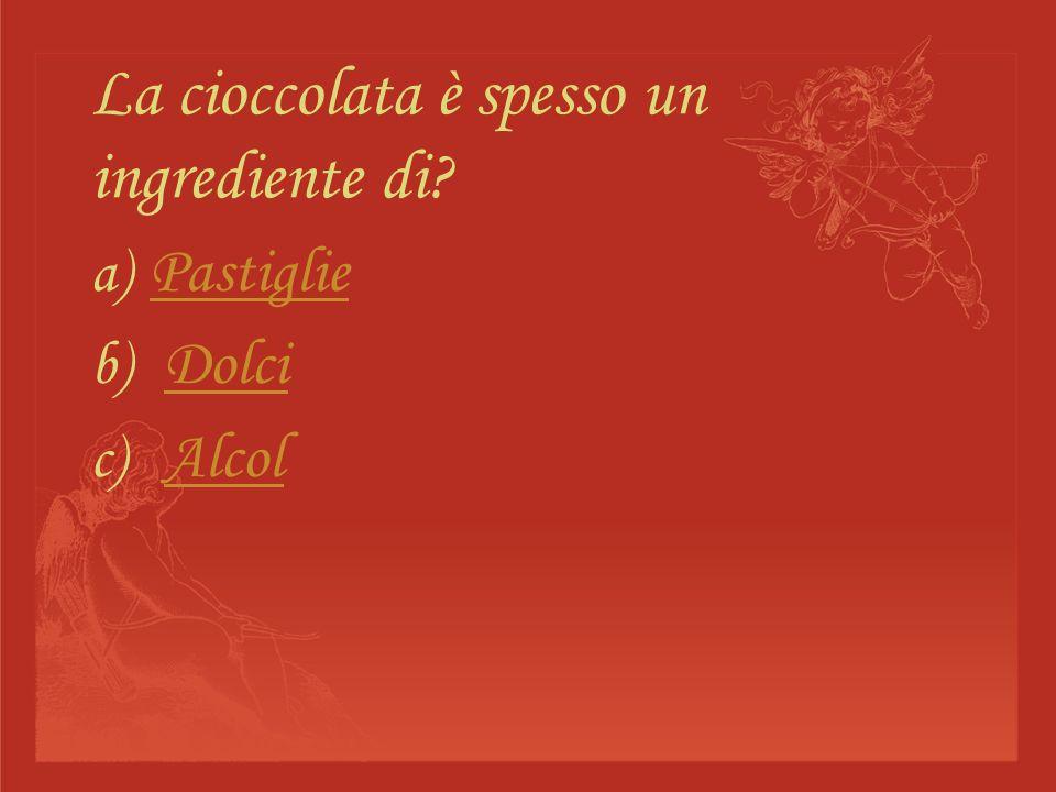 La cioccolata è spesso un ingrediente di? a) Pastiglie Pastiglie b) DolciDolci c) AlcolAlcol