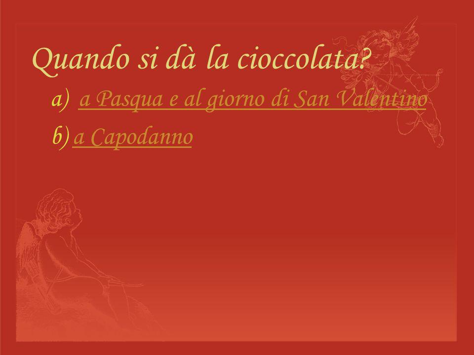 Quando si dà la cioccolata? a) a Pasqua e al giorno di San Valentinoa Pasqua e al giorno di San Valentino b) a Capodannoa Capodanno