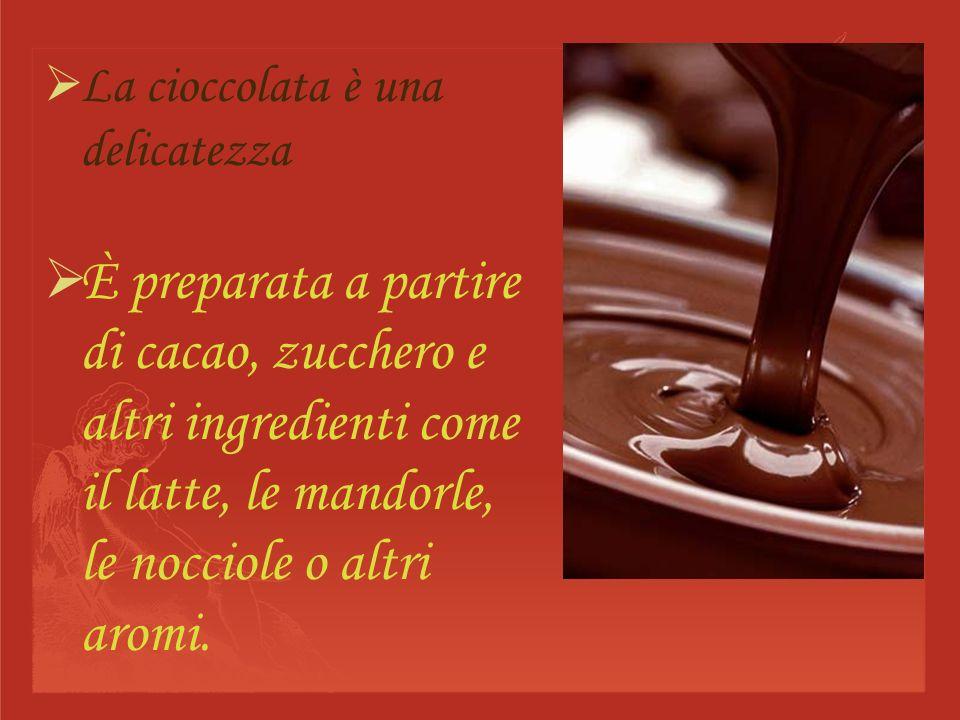 La cioccolata è una delicatezza È preparata a partire di cacao, zucchero e altri ingredienti come il latte, le mandorle, le nocciole o altri aromi.